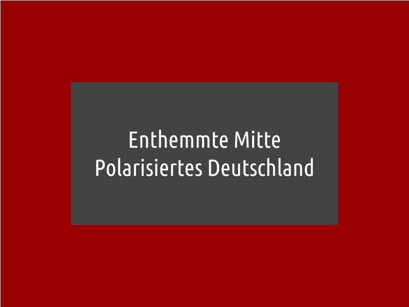 Enthemmte Mitte – Polarisiertes Deutschland